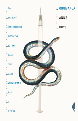 Anne Boyer - Obumarła. Ból, słabość, śmiertelność, medycyna, sztuka, czas, sny, dane, wyczerpanie, rak i opieka