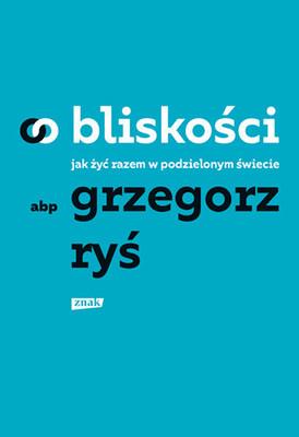 Grzegorz Ryś - O bliskości. Jak żyć razem w podzielonym świecie