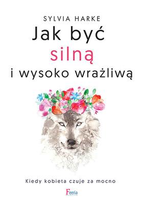 Sylvia Harke - Jak być silną i wysoko wrażliwą. Kiedy kobieta czuje za mocno / Sylvia Harke - Wenn Frauen Zu Sehr Spüren