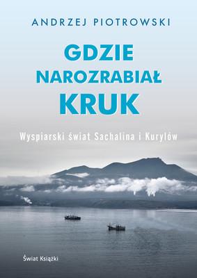 Andrzej Piotrowski - Gdzie narozrabiał kruk. Wyspiarski świat Sachalina i Kurylów