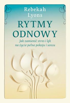 Rebekah Lyons - Rytmy odnowy. Jak zamienić stres i lęk na życie pełne spokoju i sensu / Rebekah Lyons - Rhytms Of Renewal