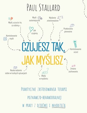 Paul Stallard - Czujesz tak, jak myślisz. Praktyczne zastosowania terapii poznawczo-behawioralnej w pracy z dziećmi i młodzieżą / Paul Stallard - Think Good, Feel Good: A Cognitive Behavioural Therapy Workbook For Children And Young People
