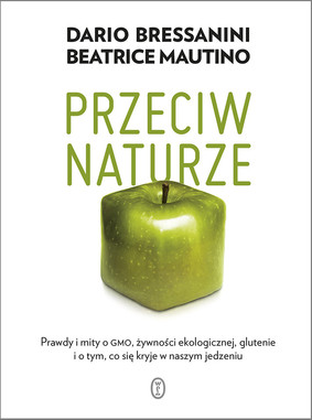 Dario Bressanini, Beatrice Mautino - Przeciw naturze. Prawdy i mity o GMO, żywności ekologicznej, glutenie i o tym, co się kryje w naszym jedzeniu