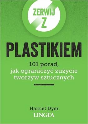 Harriet Dyer - Zerwij z plastikiem. 101 porad, jak ograniczyć zużycie tworzyw sztucznych