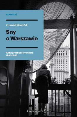 Krzysztof Mordyński - Sny o Warszawie. Wizje przebudowy miasta 1945-1952