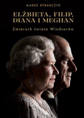 Marek Rybarczyk - Elżbieta, Filip, Diana i Meghan. Zmierzch świata Windsorów