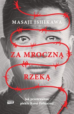 Masaji Ishikawa - Za mroczną rzeką. Jak przetrwałem reżim Korei Północnej