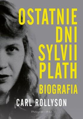 Carl Rollyson - Ostatnie dni Sylvii Plath. Biografia
