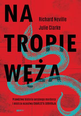 Richard Neville, Jullie Clarke - Na tropie Węża. Prawdziwa historia seryjnego mordercy i mistrza oszustwa Charlesa Sobhraja