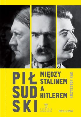 Krzysztof Rak - Piłsudski między Stalinem a Hitlerem