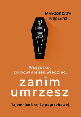 Małgorzata Węglarz - Wszystko, co powinieneś wiedzieć, zanim umrzesz. Tajemnice branży pogrzebowej