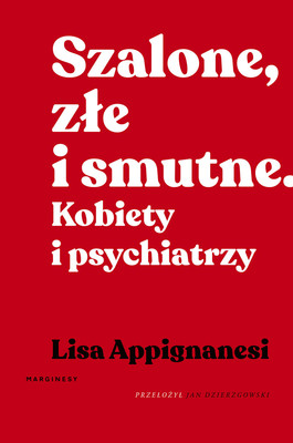 Lisa Appignanesi - Szalone, złe i smutne. Kobiety i psychiatrzy / Lisa Appignanesi - Mad, Bad And Sad: A History Of Women And The Mind Doctors From 1800 To The Present
