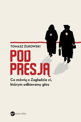 Tomasz Żukowski - Pod presją. Co mówią o Zagładzie ci, którym odbieramy głos