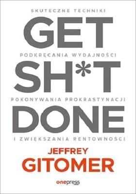Jeffrey Gitomer - Get Sh*t Done. Skuteczne techniki podkręcania wydajności, pokonywania prokrastynacji i zwiększania rentowności