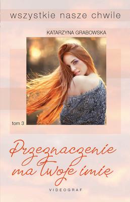 Katarzyna Grabowska - Przeznaczenie ma twoje imię. Wszystkie nasze chwile. Tom 3