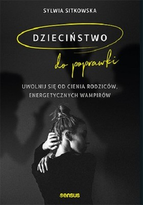 Sylwia Sitkowska - Dzieciństwo do poprawki. Uwolnij się od cienia rodziców, energetycznych wampirów