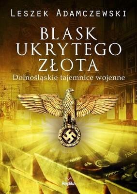 Leszek Adamczewski - Blask ukrytego złota. Dolnośląskie tajemnice wojenne