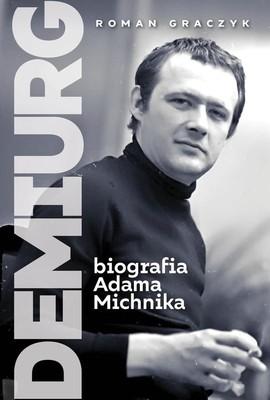 Roman Graczyk - Demiurg. Biografia Adama Michnika