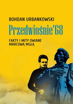 Bohdan Urbankowski - Przedwiośnie '68. Fakty i mity owiane mgłą