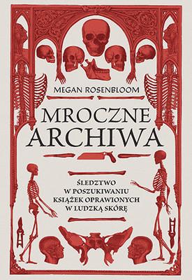 Megan Rosenbloom - Mroczne archiwa. Śledztwo w poszukiwaniu książek oprawionych w ludzką skórę