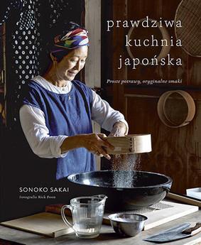 Sonoko Sakai - Prawdziwa kuchnia japońska. Proste potrawy, oryginalne smaki