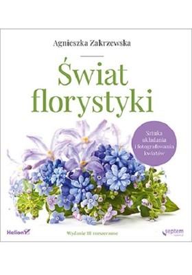 Agnieszka Zakrzewska - Świat florystyki. Sztuka układania i fotografowania kwiatów. Wydanie III rozszerzone