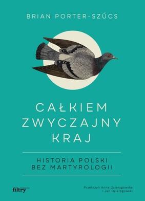 Brian Porter-Szucs - Całkiem zwyczajny kraj. Historia Polski bez martyrologii