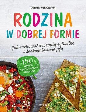 Dagmar Von Cramm - Rodzina w dobrej formie. Jak zachować szczupłą sylwetkę i świetną kondycję. 150 łatwych wegetariańskich przepisów