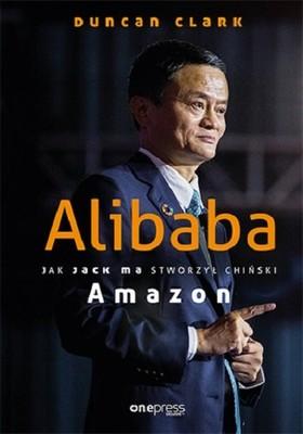 Duncan Clark - Alibaba. Jak Jack Ma stworzył chiński Amazon