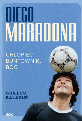 Guillem Balagué - Diego Maradona. Chłopiec, buntownik, bóg / Guillem Balagué - Maradona: The Boy. The Rebel. The God.