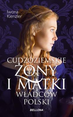 Iwona Kienzler - Cudzoziemskie żony i matki władców Polski