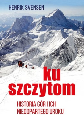 Henrik Svensen - Ku szczytom. Historia gór i ich nieodpartego uroku
