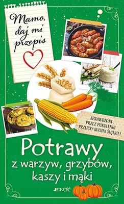 Justyna Bielecka - Mamo, daj mi przepis. Potrawy z warzyw, grzybów, kasz i mąki