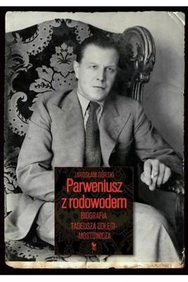 Jarosław Górski - Parweniusz z rodowodem. Biografia Tadeusza Dołęgi-Mostowicza