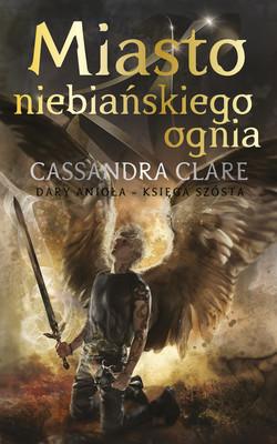 Cassandra Clare - Miasto niebiańskiego ognia. Dary anioła. Tom 6