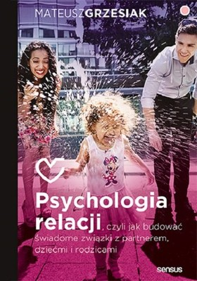 Mateusz Grzesiak - Psychologia relacji, czyli jak budować świadome związki z partnerem, dziećmi i rodzicami