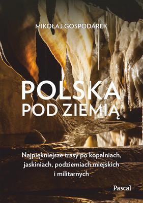 Mikołaj Gospodarek - Polska pod ziemią. Najpiękniejsze trasy po kopalniach, jaskiniach, podziemiach miejskich i militarnych