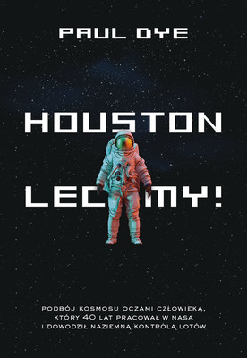 Paul Dye - Houston, lecimy! / Paul Dye - Shuttle, Houston: My Life In The Center Seat Of Mission Control