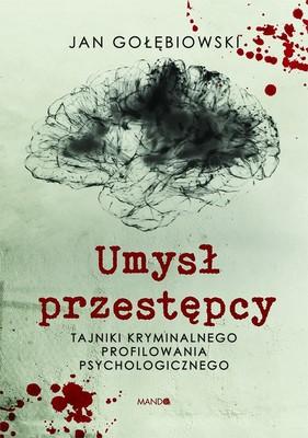 Jan Gołębiowski - Umysł przestępcy. Tajniki kryminalnego profilowania psychologicznego