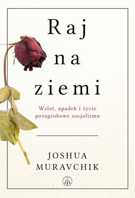 Joshua Muravchik - Raj na ziemi. Wzlot, upadek i życie pozagrobowe socjalizmu