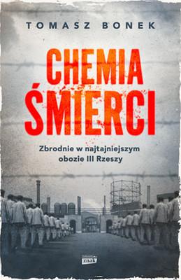 Tomasz Bonek - Chemia śmierci. Zbrodnie w najtajniejszym obozie III Rzeszy