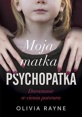 Olivia Rayne - Moja matka psychopatka. Dorastanie w cieniu potwora / Olivia Rayne - Moja Matka Psychopatka. Dorastanie W Cieniu Potwora