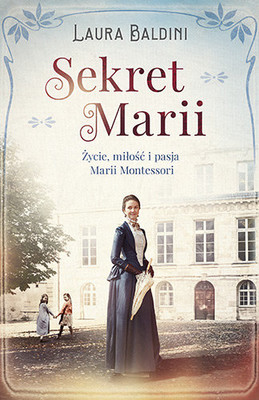 Laura Baldini - Sekret Marii. Życie, miłość i pasja Marii Montessori