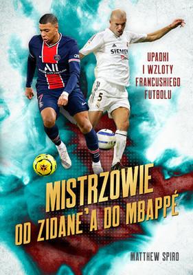 Matthew Spiro - Mistrzowie. Od Zidane'a do Mbappégo. Upadki i wzloty francuskiego futbolu