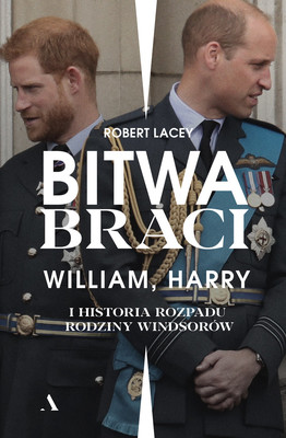 Robert Lacey - Bitwa braci. William, Harry i historia rozpadu rodziny Windsorów / Robert Lacey - Battle Of Brothers