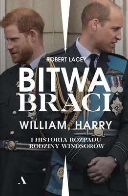 Robert Lacey - Bitwa braci. William, Harry i historia rozpadu rodziny Windsorów / Robert Lacey - Battle Of Brothers