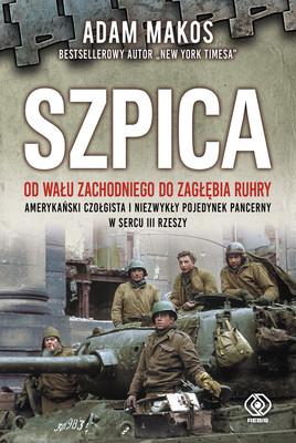 Adam Makos - Szpica. Od Wału zachodniego od Zagłębia Ruhry. Amerykański czołgista i niezwykły pojedynek pancerny w sercu III Rzeszy
