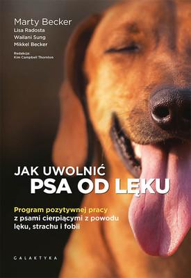 Jak uwolnić psa od lęku. Program pozytywnej pracy z psami cierpiącymi z powodu lęku, strachu i fobii
