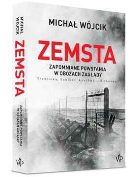 Michał Wójcik - Zemsta. Zapomniane powstania w obozach Zagłady: Treblinka, Sobibór, Auschwitz-Birkenau