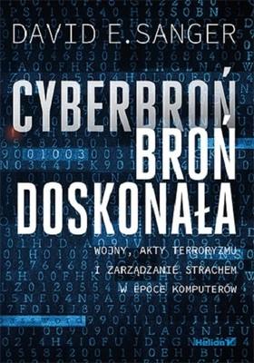 David E. Sanger - Cyberbroń - broń doskonała. Wojny, akty terroryzmu i zarządzanie strachem w epoce komputerów